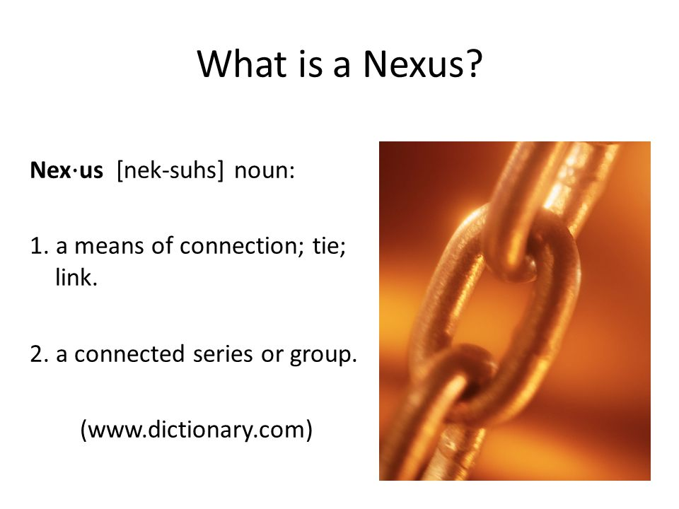 What is a Nexus Nex⋅us [nek-suhs] noun: 1. a means of connection; tie; link. 2. a connected series or group. (www.dictionary.com)